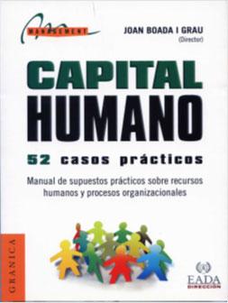 Capital Humano: 52 casos. Manual de Supuestos Prácticos sobre Gestión de Recursos  Humanos  y  Procesos  Organizacionales